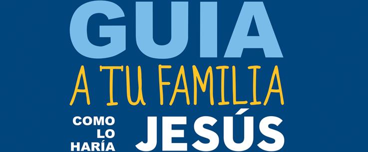 Guía a tu familia como lo haría Jesús